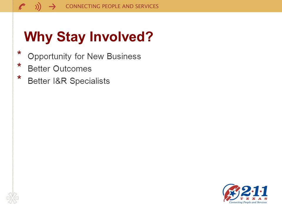 Why Stay Involved? * Opportunity for New Business * Better Outcomes * Better I&R Specialists