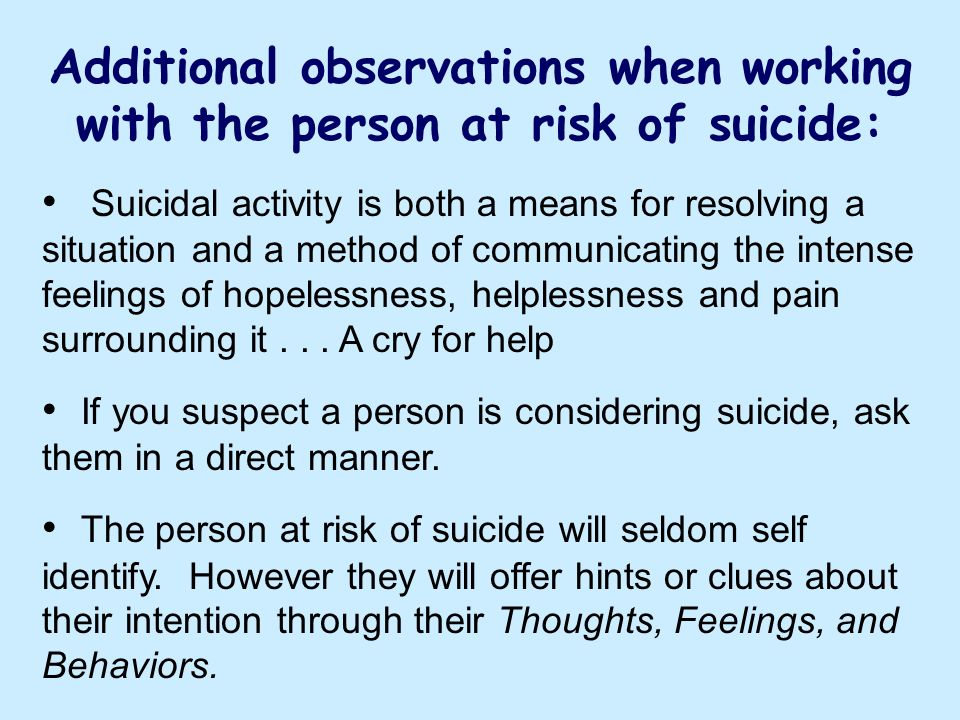 Additional observations when working with the person at risk of suicide: Suicidal activity is both a means for resolving a situation and a method of c