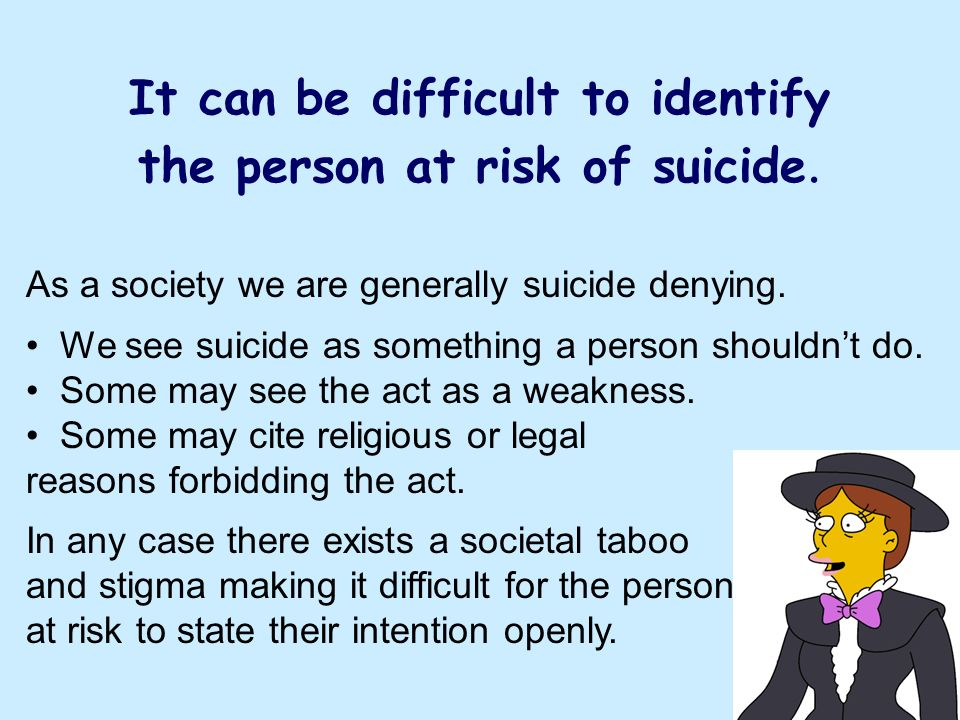 It can be difficult to identify the person at risk of suicide. As a society we are generally suicide denying. We see suicide as something a person sho