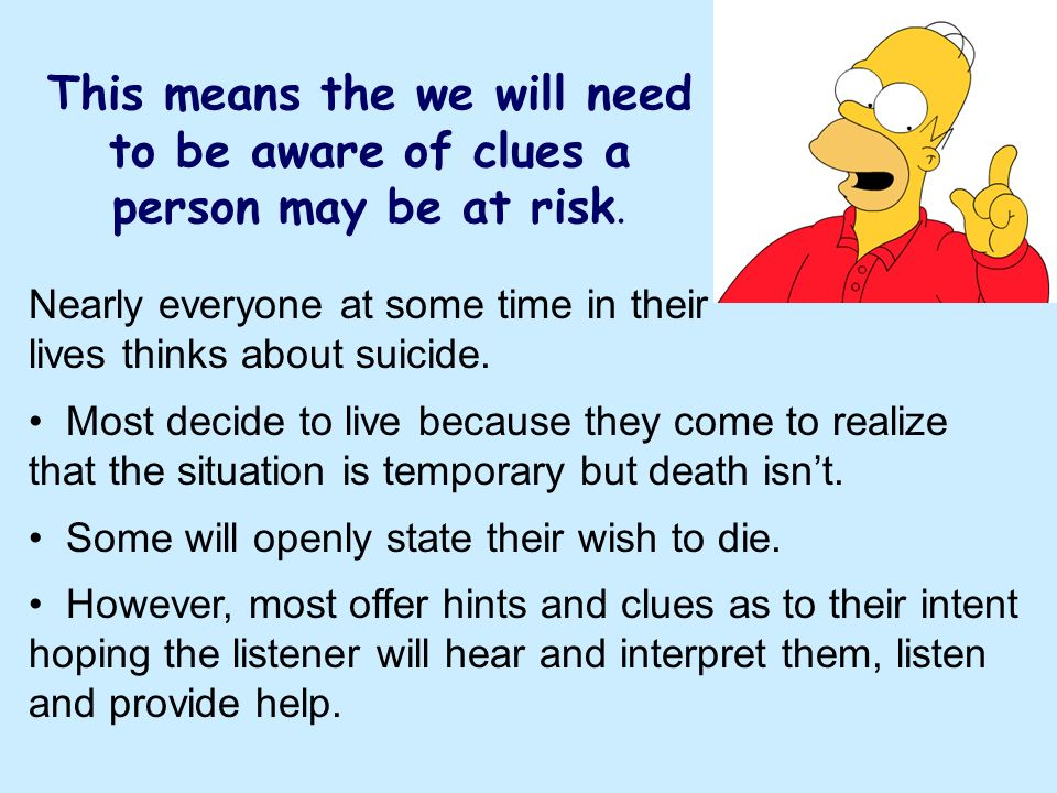 This means the we will need to be aware of clues a person may be at risk. Nearly everyone at some time in their lives thinks about suicide. Most decid