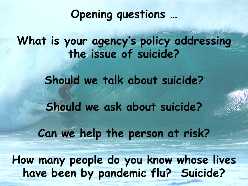 Opening questions … What is your agencys policy addressing the issue of suicide? Should we talk about suicide? Should we ask about suicide? Can we hel