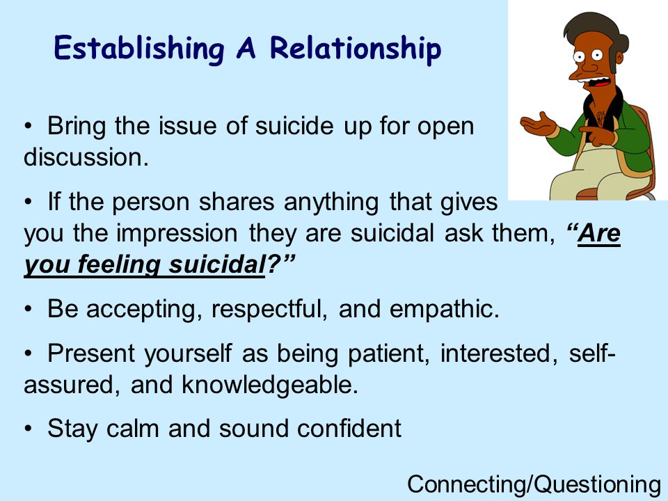 Establishing A Relationship Bring the issue of suicide up for open discussion. If the person shares anything that gives you the impression they are su