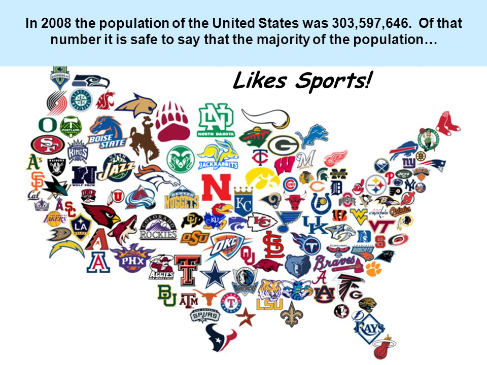 In 2008 the population of the United States was 303,597,646. Of that number it is safe to say that the majority of the population… Likes Sports!