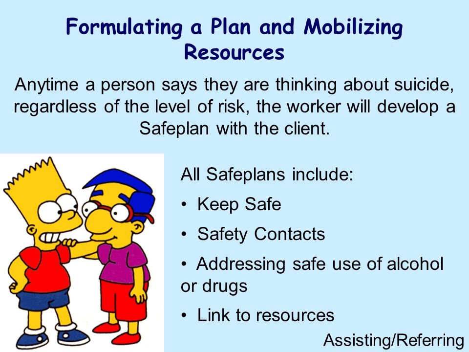 Formulating a Plan and Mobilizing Resources All Safeplans include: Keep Safe Safety Contacts Addressing safe use of alcohol or drugs Link to resources