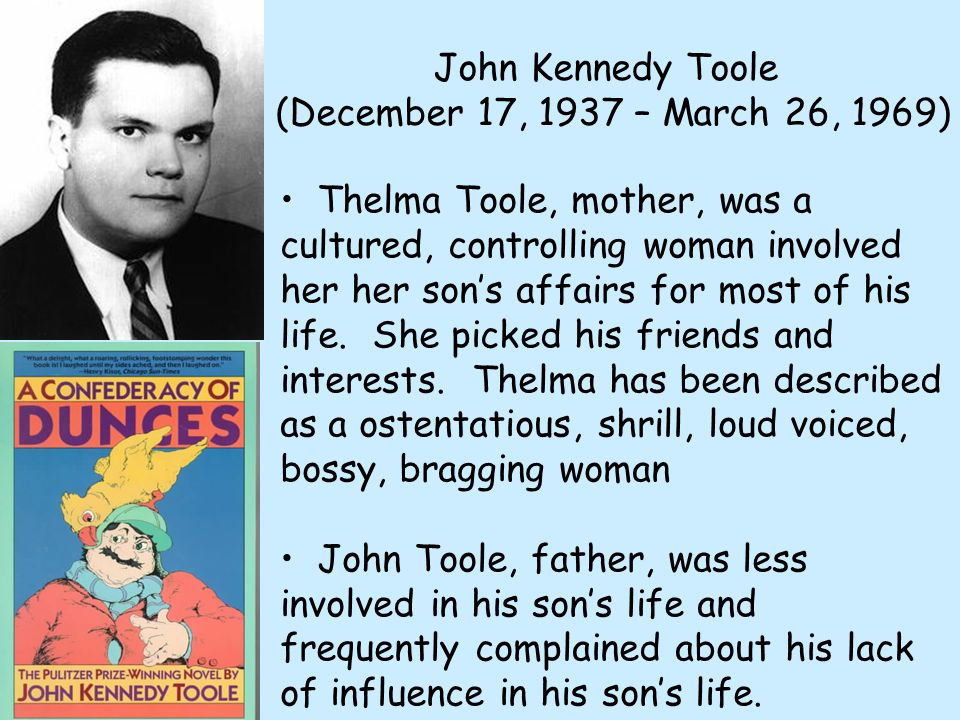 John Kennedy Toole (December 17, 1937 – March 26, 1969) Thelma Toole, mother, was a cultured, controlling woman involved her her sons affairs for most