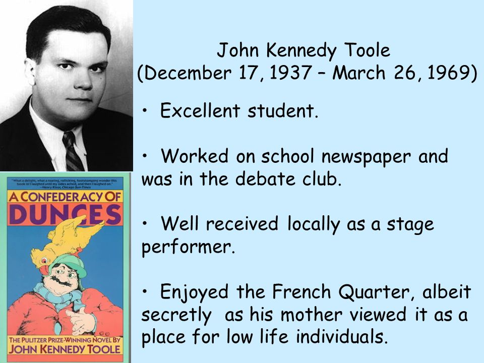 John Kennedy Toole (December 17, 1937 – March 26, 1969) Excellent student. Worked on school newspaper and was in the debate club. Well received locall