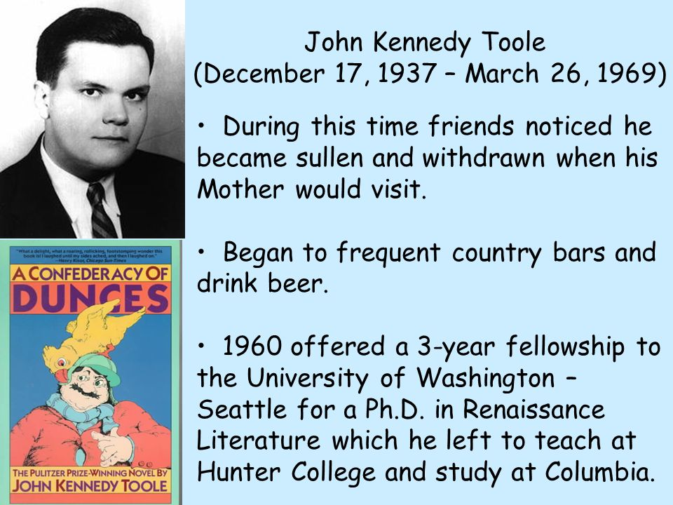 John Kennedy Toole (December 17, 1937 – March 26, 1969) During this time friends noticed he became sullen and withdrawn when his Mother would visit. B