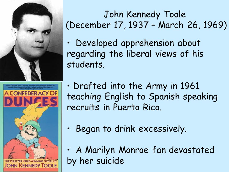 John Kennedy Toole (December 17, 1937 – March 26, 1969) Developed apprehension about regarding the liberal views of his students. Drafted into the Arm