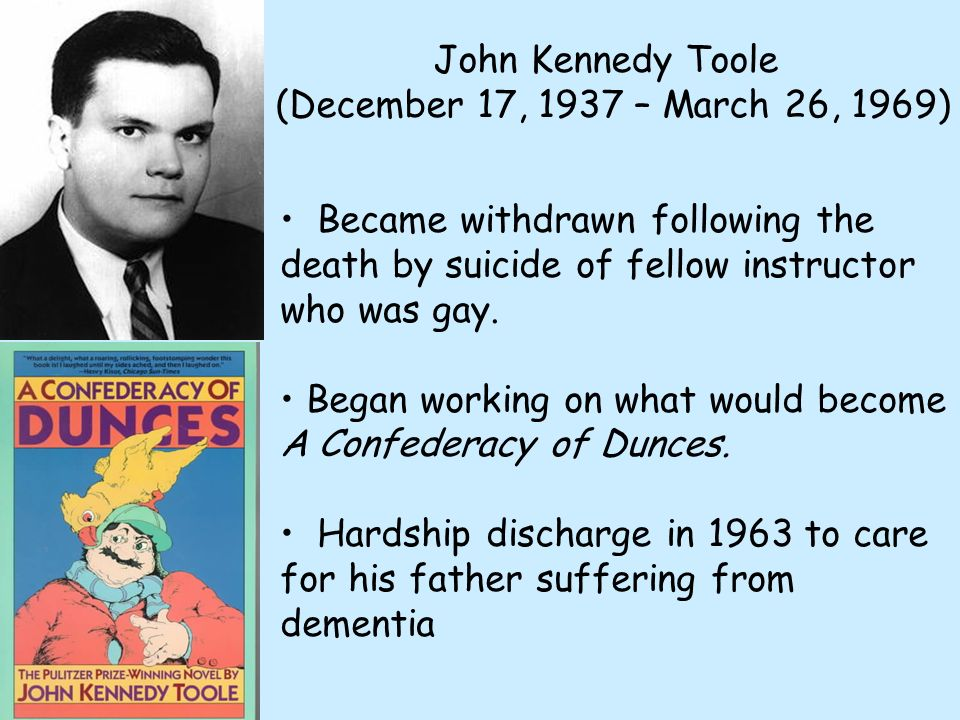 John Kennedy Toole (December 17, 1937 – March 26, 1969) Became withdrawn following the death by suicide of fellow instructor who was gay. Began workin