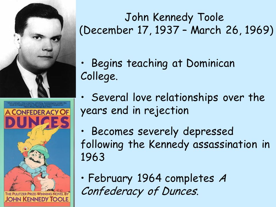 John Kennedy Toole (December 17, 1937 – March 26, 1969) Begins teaching at Dominican College. Several love relationships over the years end in rejecti