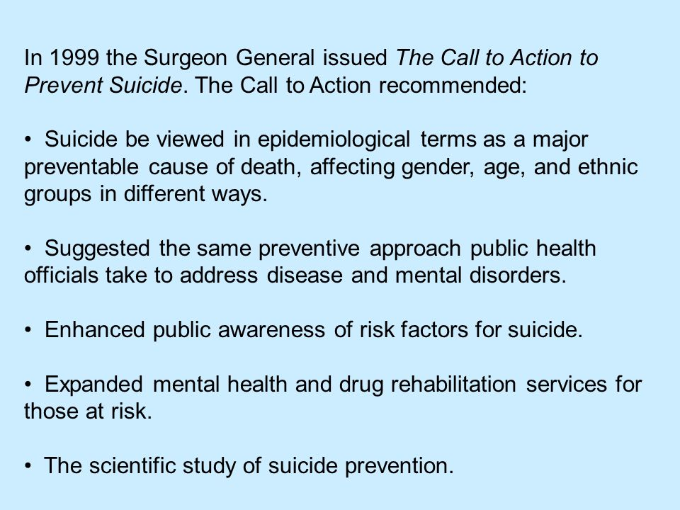 In 1999 the Surgeon General issued The Call to Action to Prevent Suicide. The Call to Action recommended: Suicide be viewed in epidemiological terms a