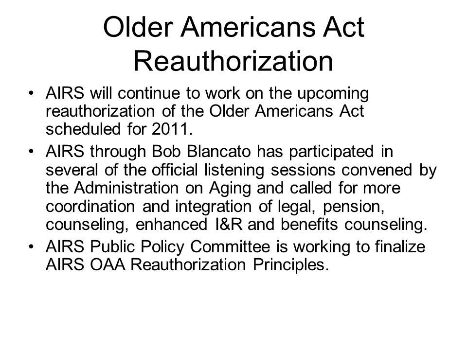 Older Americans Act Reauthorization AIRS will continue to work on the upcoming reauthorization of the Older Americans Act scheduled for 2011. AIRS thr