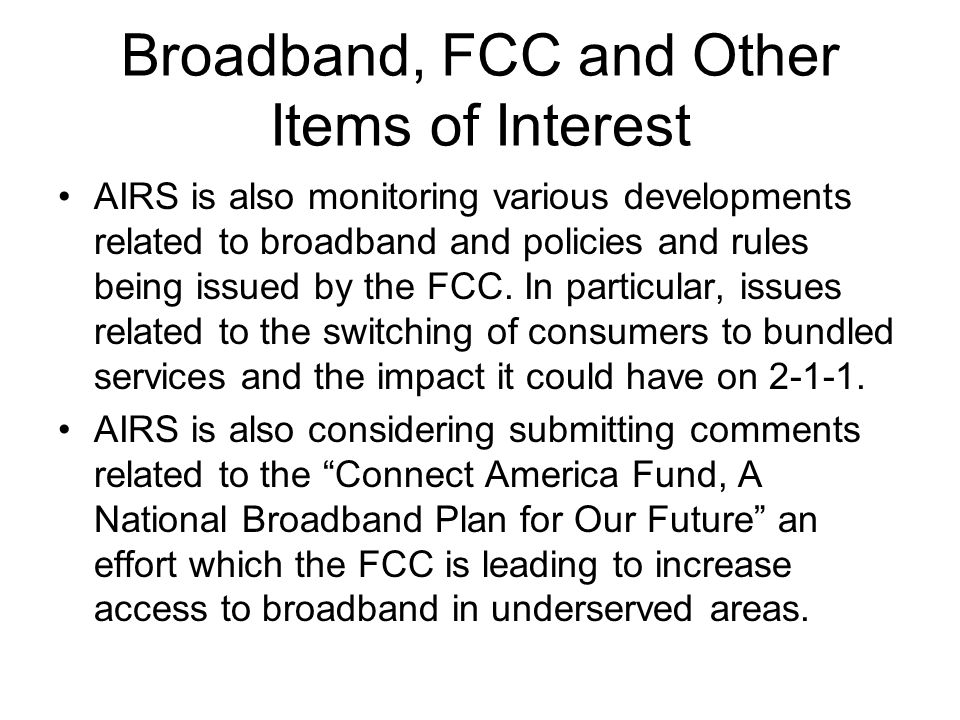 Broadband, FCC and Other Items of Interest AIRS is also monitoring various developments related to broadband and policies and rules being issued by the FCC.