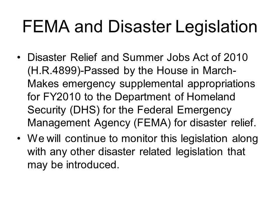 FEMA and Disaster Legislation Disaster Relief and Summer Jobs Act of 2010 (H.R.4899)-Passed by the House in March- Makes emergency supplemental appropriations for FY2010 to the Department of Homeland Security (DHS) for the Federal Emergency Management Agency (FEMA) for disaster relief.