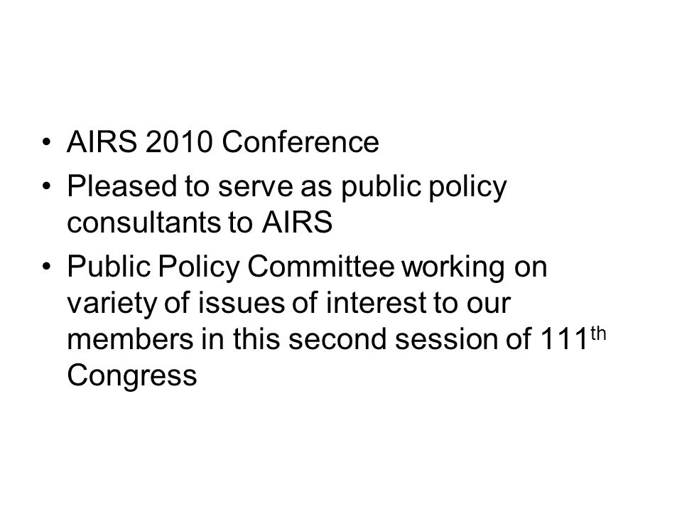 AIRS 2010 Conference Pleased to serve as public policy consultants to AIRS Public Policy Committee working on variety of issues of interest to our members in this second session of 111 th Congress
