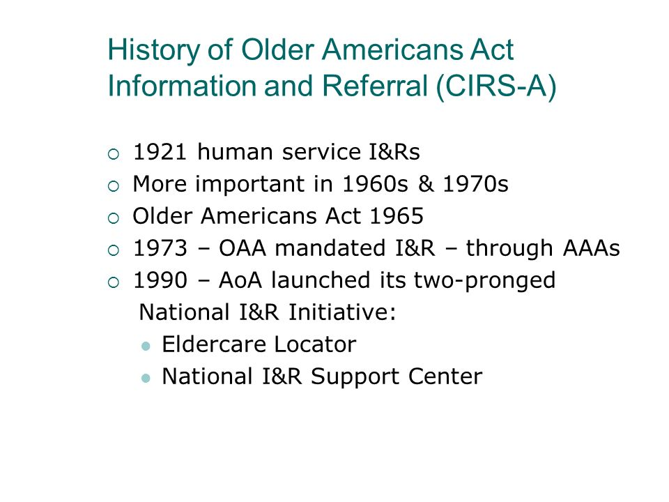 History of Older Americans Act Information and Referral (CIRS-A) 1921 human service I&Rs More important in 1960s & 1970s Older Americans Act 1965 1973