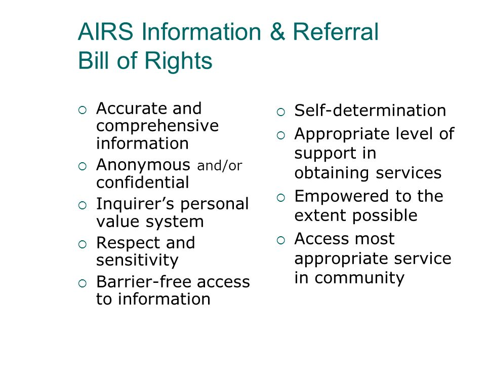 AIRS Information & Referral Bill of Rights Accurate and comprehensive information Anonymous and/or confidential Inquirers personal value system Respec