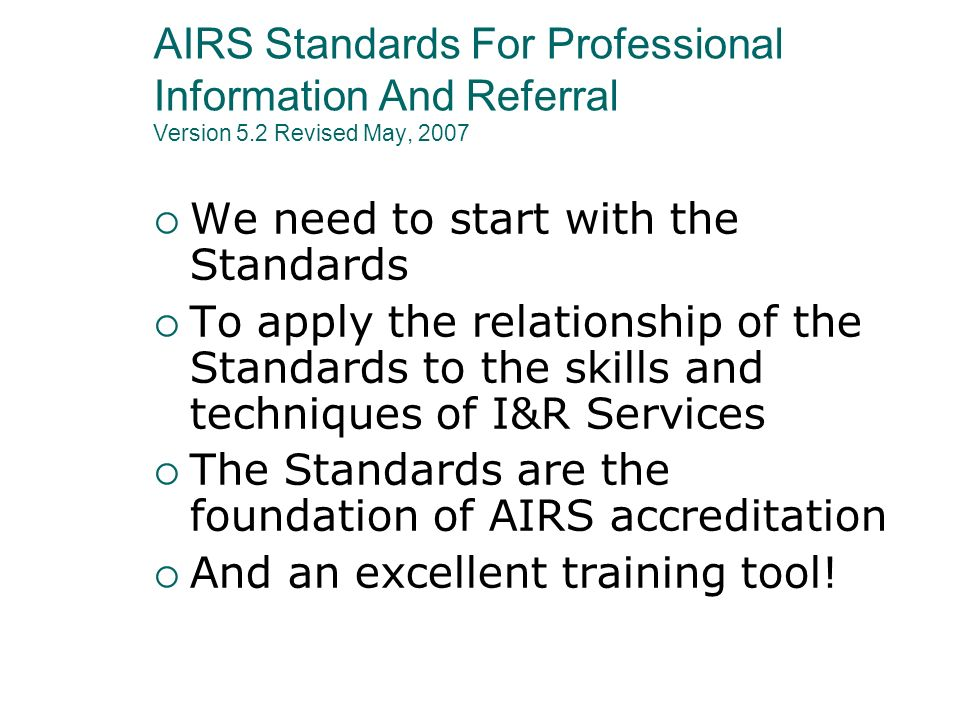 AIRS Standards For Professional Information And Referral Version 5.2 Revised May, 2007 We need to start with the Standards To apply the relationship o