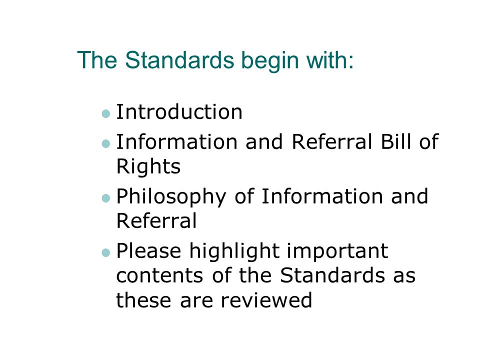 The Standards begin with: Introduction Information and Referral Bill of Rights Philosophy of Information and Referral Please highlight important conte
