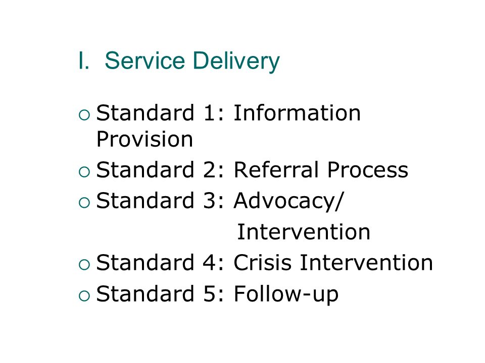I. Service Delivery Standard 1: Information Provision Standard 2: Referral Process Standard 3: Advocacy/ Intervention Standard 4: Crisis Intervention