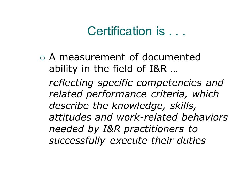 Certification is... A measurement of documented ability in the field of I&R … reflecting specific competencies and related performance criteria, which