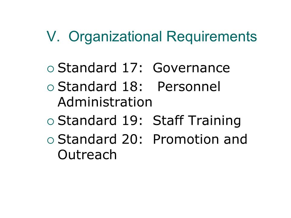 V. Organizational Requirements Standard 17: Governance Standard 18: Personnel Administration Standard 19: Staff Training Standard 20: Promotion and Ou