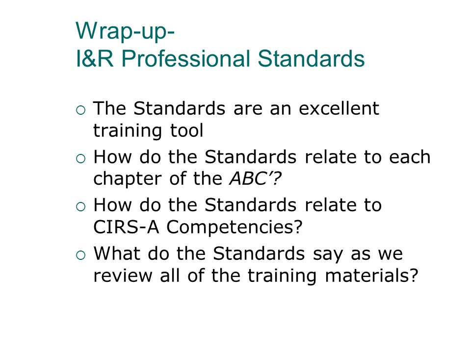 Wrap-up- I&R Professional Standards The Standards are an excellent training tool How do the Standards relate to each chapter of the ABC? How do the St