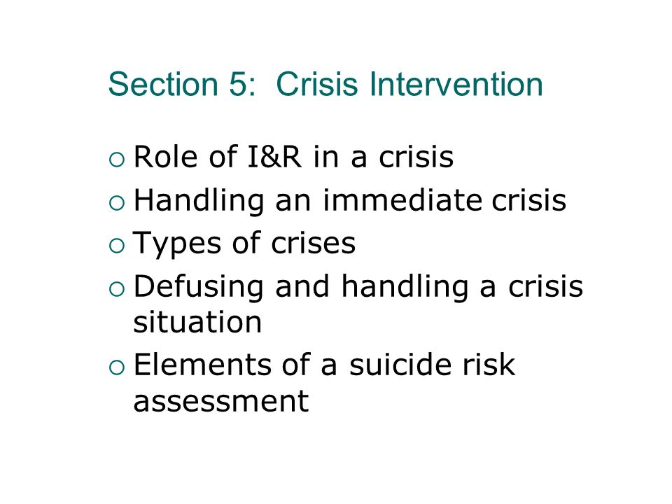 Section 5: Crisis Intervention Role of I&R in a crisis Handling an immediate crisis Types of crises Defusing and handling a crisis situation Elements