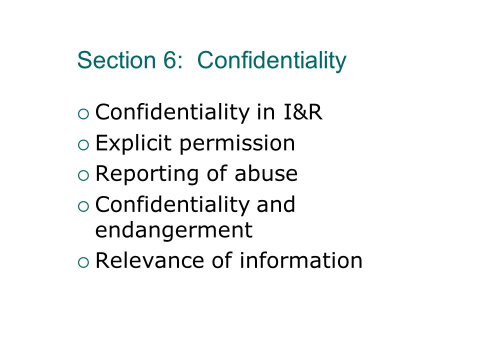 Section 6: Confidentiality Confidentiality in I&R Explicit permission Reporting of abuse Confidentiality and endangerment Relevance of information