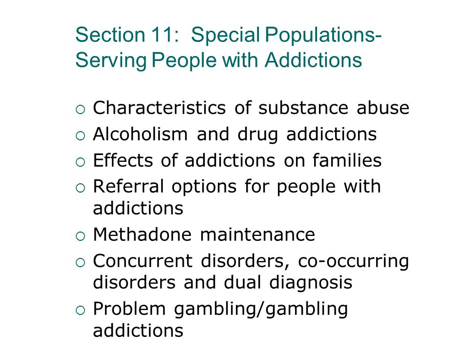 Section 11: Special Populations- Serving People with Addictions Characteristics of substance abuse Alcoholism and drug addictions Effects of addiction