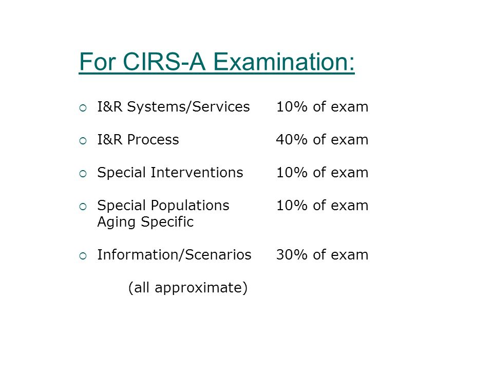 For CIRS-A Examination: I&R Systems/Services 10% of exam I&R Process40% of exam Special Interventions10% of exam Special Populations10% of exam Aging