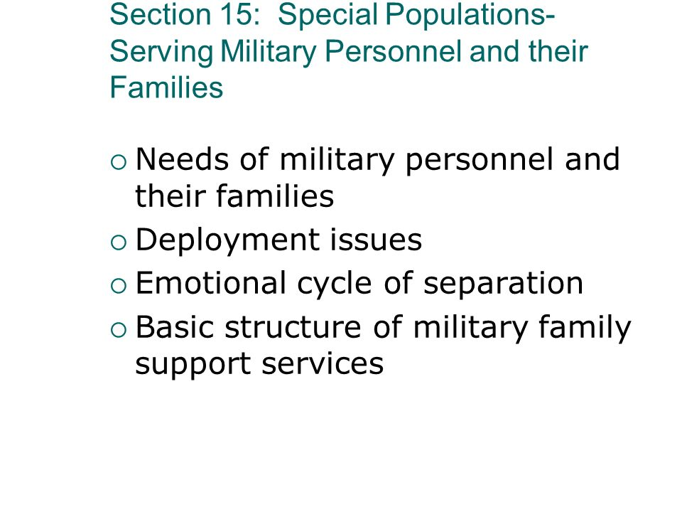 Section 15: Special Populations- Serving Military Personnel and their Families Needs of military personnel and their families Deployment issues Emotio