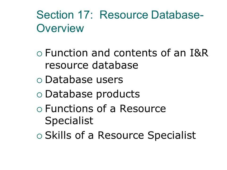 Section 17: Resource Database- Overview Function and contents of an I&R resource database Database users Database products Functions of a Resource Spe