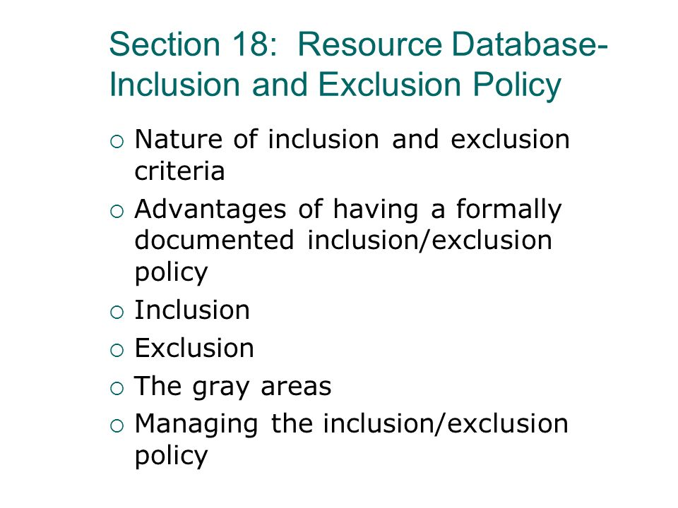 Section 18: Resource Database- Inclusion and Exclusion Policy Nature of inclusion and exclusion criteria Advantages of having a formally documented in