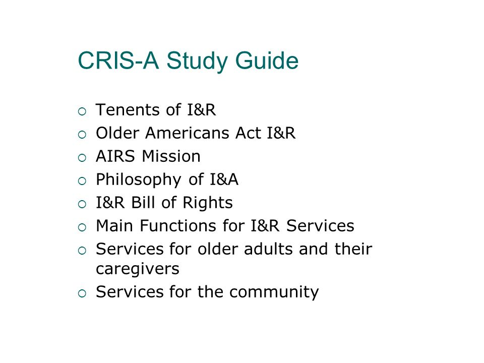 CRIS-A Study Guide Tenents of I&R Older Americans Act I&R AIRS Mission Philosophy of I&A I&R Bill of Rights Main Functions for I&R Services Services f