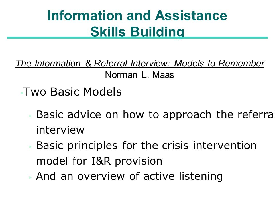 Information and Assistance Skills Building The Information & Referral Interview: Models to Remember Norman L. Maas Two Basic Models Basic advice on ho