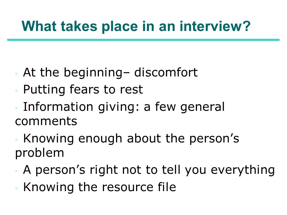 What takes place in an interview? At the beginning– discomfort Putting fears to rest Information giving: a few general comments Knowing enough about t