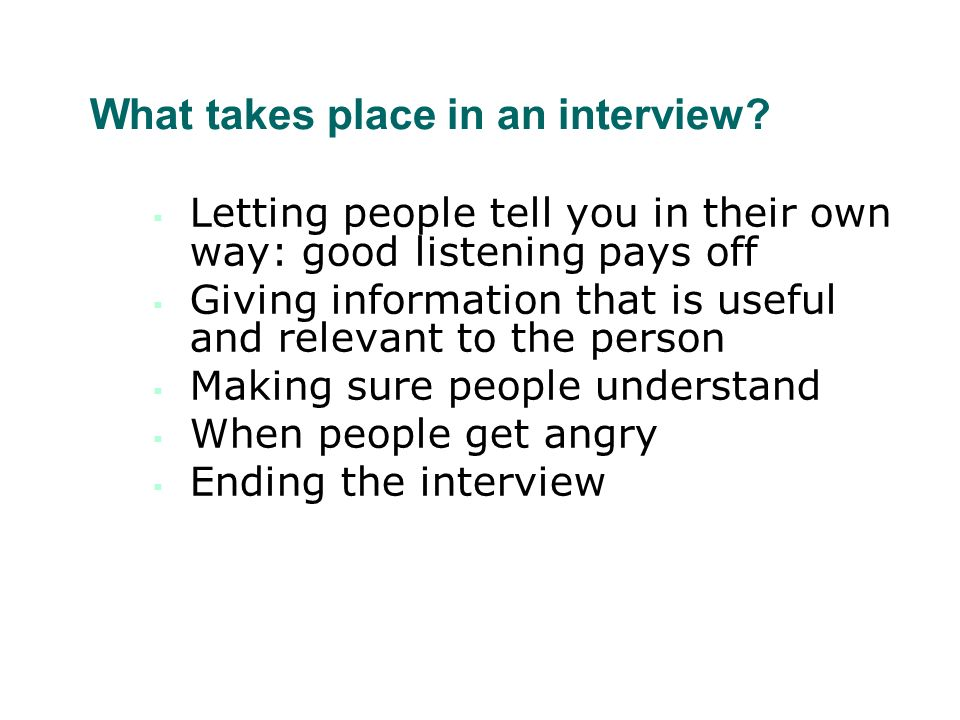 What takes place in an interview? Letting people tell you in their own way: good listening pays off Giving information that is useful and relevant to