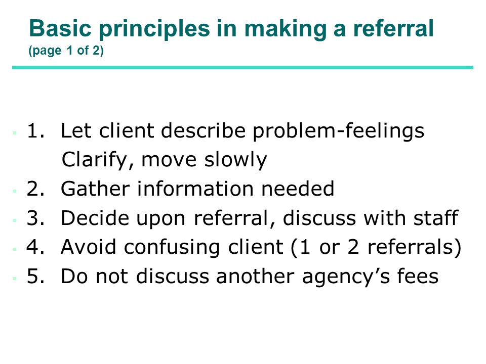Basic principles in making a referral (page 1 of 2) 1. Let client describe problem-feelings Clarify, move slowly 2. Gather information needed 3. Decid