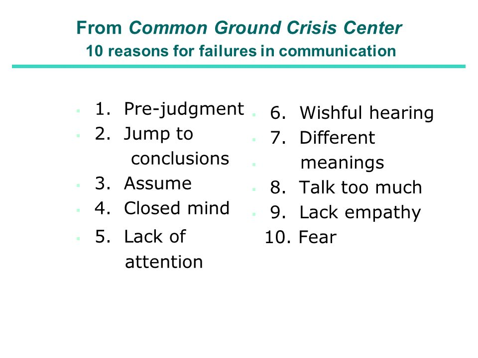 From Common Ground Crisis Center 10 reasons for failures in communication 1. Pre-judgment 2. Jump to conclusions 3. Assume 4. Closed mind 5. Lack of a