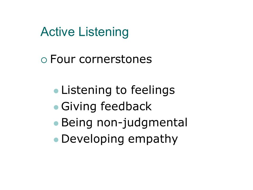 Active Listening Four cornerstones Listening to feelings Giving feedback Being non-judgmental Developing empathy