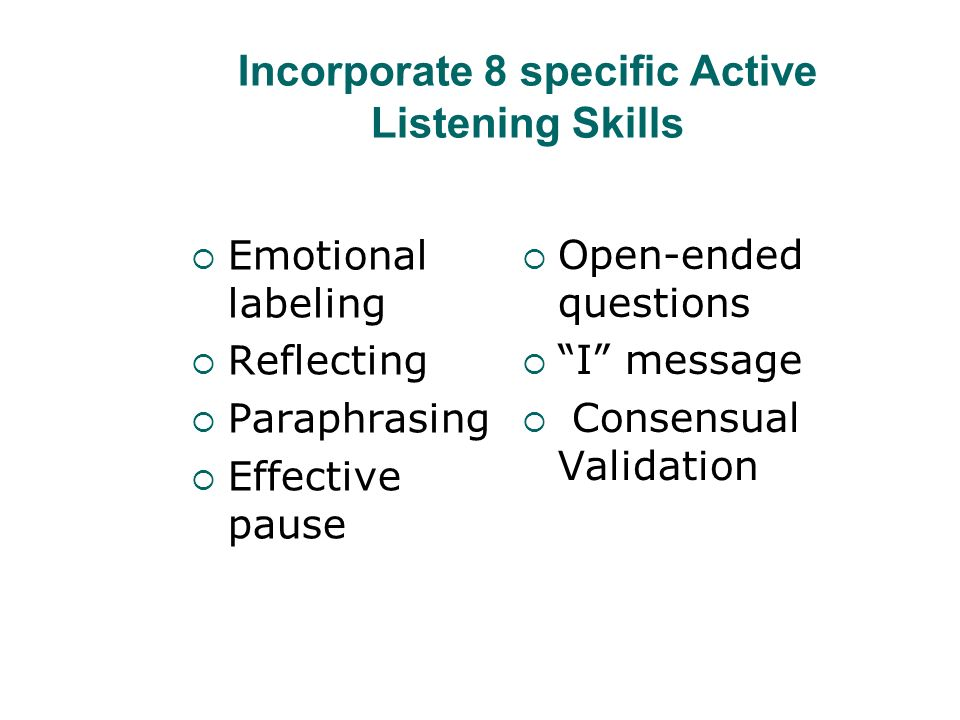 Incorporate 8 specific Active Listening Skills Emotional labeling Reflecting Paraphrasing Effective pause Open-ended questions I message Consensual Va