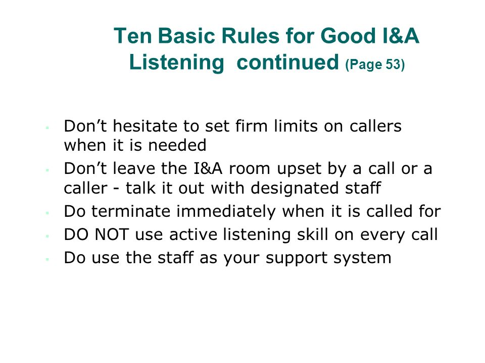 Ten Basic Rules for Good I&A Listening continued (Page 53) Dont hesitate to set firm limits on callers when it is needed Dont leave the I&A room upset