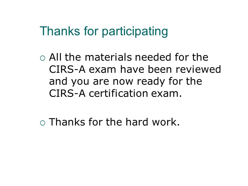 Thanks for participating All the materials needed for the CIRS-A exam have been reviewed and you are now ready for the CIRS-A certification exam. Than