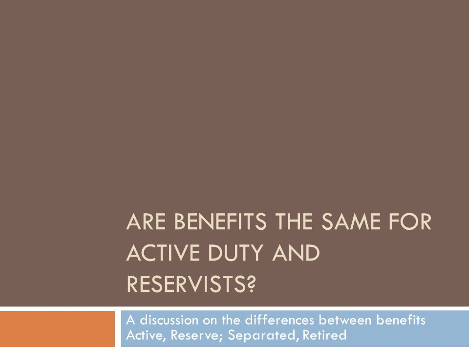 ARE BENEFITS THE SAME FOR ACTIVE DUTY AND RESERVISTS.