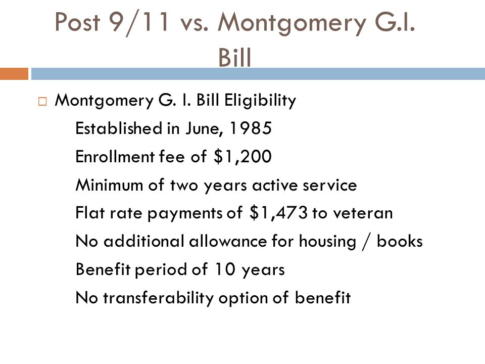 Post 9/11 vs. Montgomery G.I. Bill Montgomery G. I. Bill Eligibility Established in June, 1985 Enrollment fee of $1,200 Minimum of two years active se