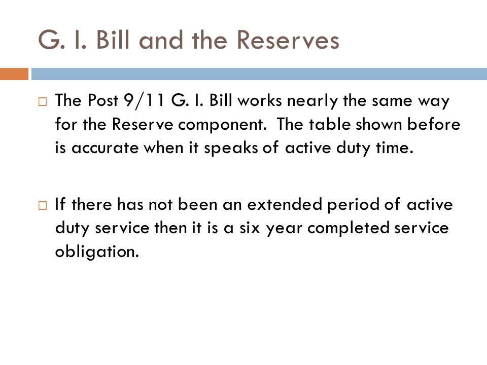 G. I. Bill and the Reserves The Post 9/11 G. I. Bill works nearly the same way for the Reserve component. The table shown before is accurate when it s