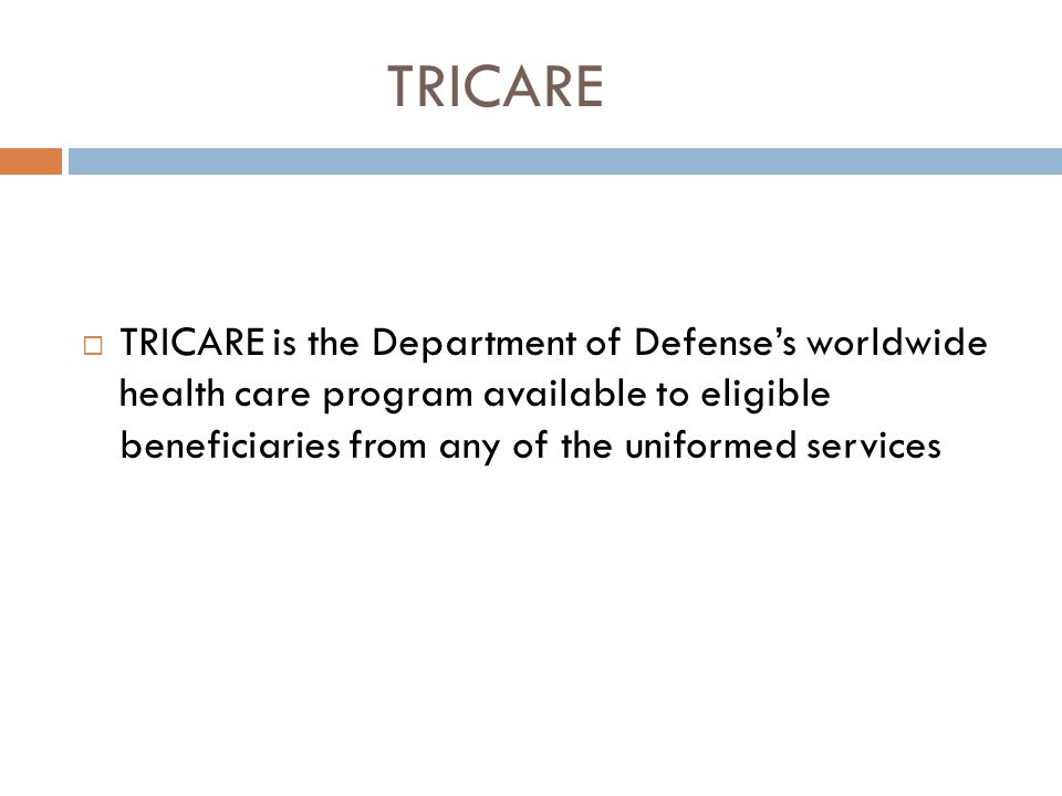TRICARE TRICARE is the Department of Defenses worldwide health care program available to eligible beneficiaries from any of the uniformed services