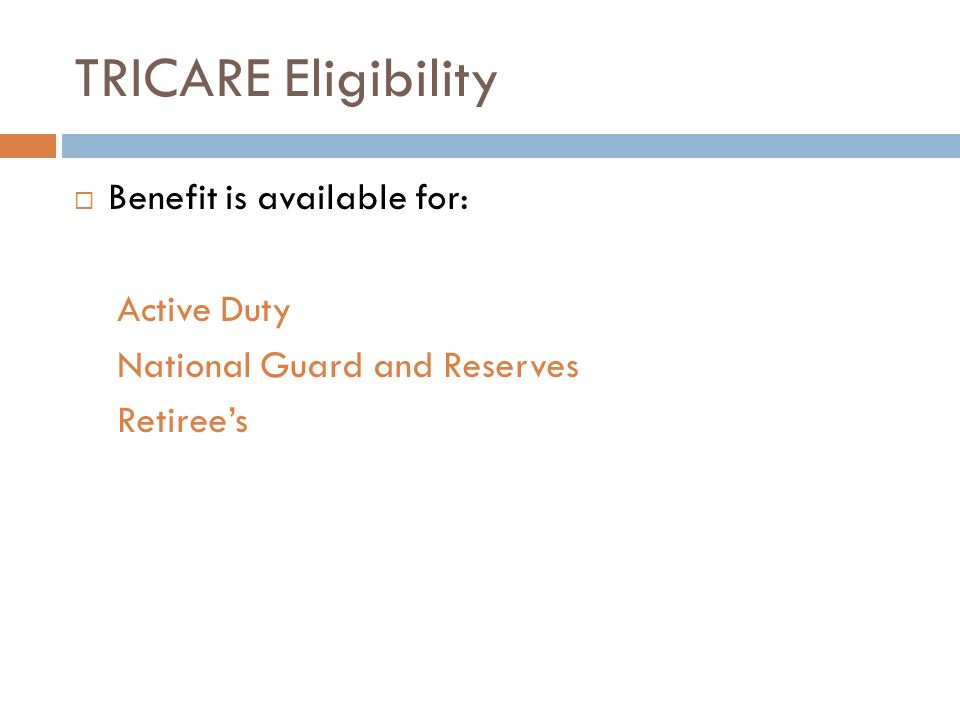 TRICARE Eligibility Benefit is available for: Active Duty National Guard and Reserves Retirees
