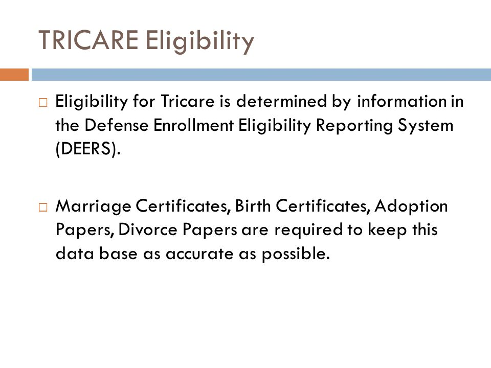 TRICARE Eligibility Eligibility for Tricare is determined by information in the Defense Enrollment Eligibility Reporting System (DEERS). Marriage Cert